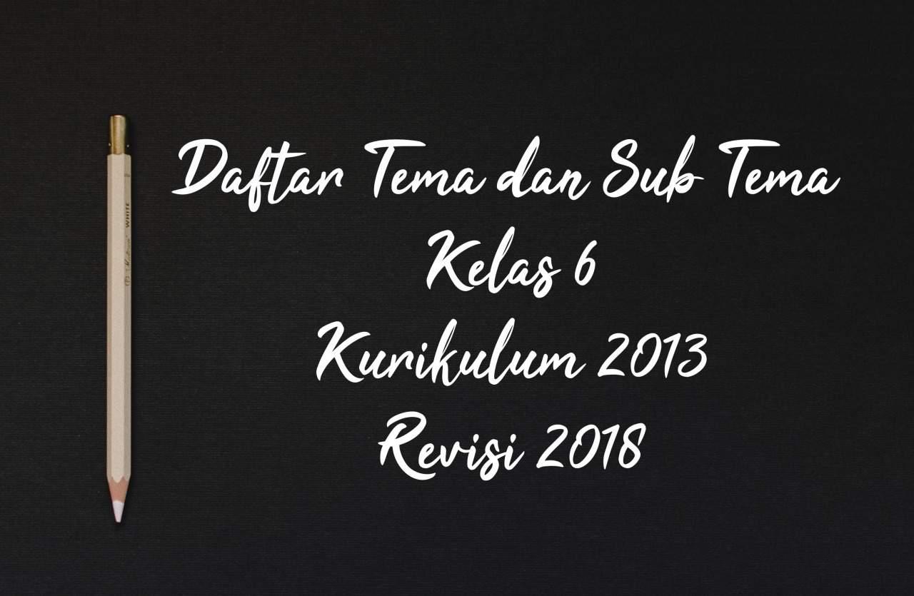 Daftar Tema dan Sub Tema Kelas 6 Kurikulum 2013 Revisi 2018