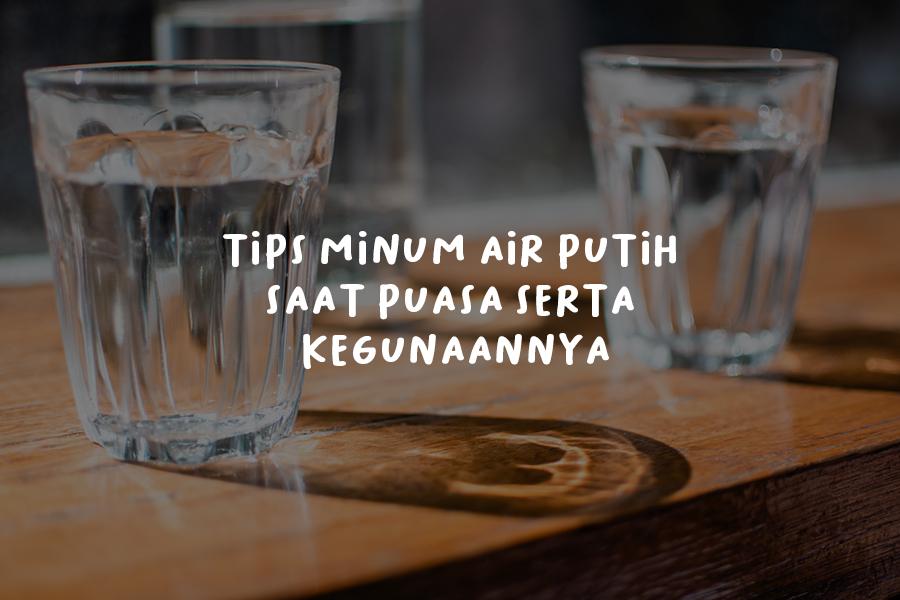 Tips Minum Air Putih Saat Puasa Serta Kegunaannya